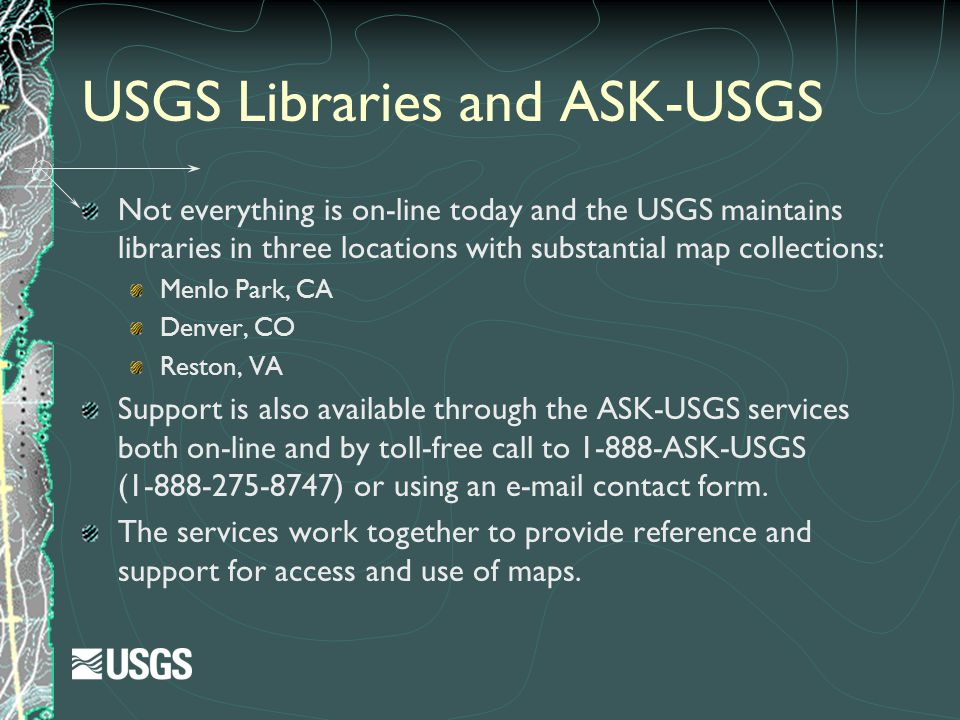 USGS Libraries and ASK-USGS Not everything is on-line today and the USGS maintains libraries in three locations with substantial map collections: Menl