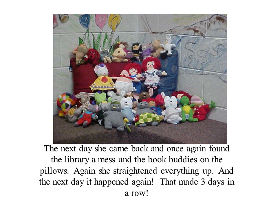 The next day she came back and once again found the library a mess and the book buddies on the pillows.
