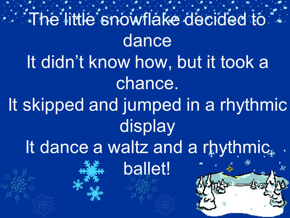 The little snowflake decided to dance It didn't know how, but it took a chance.