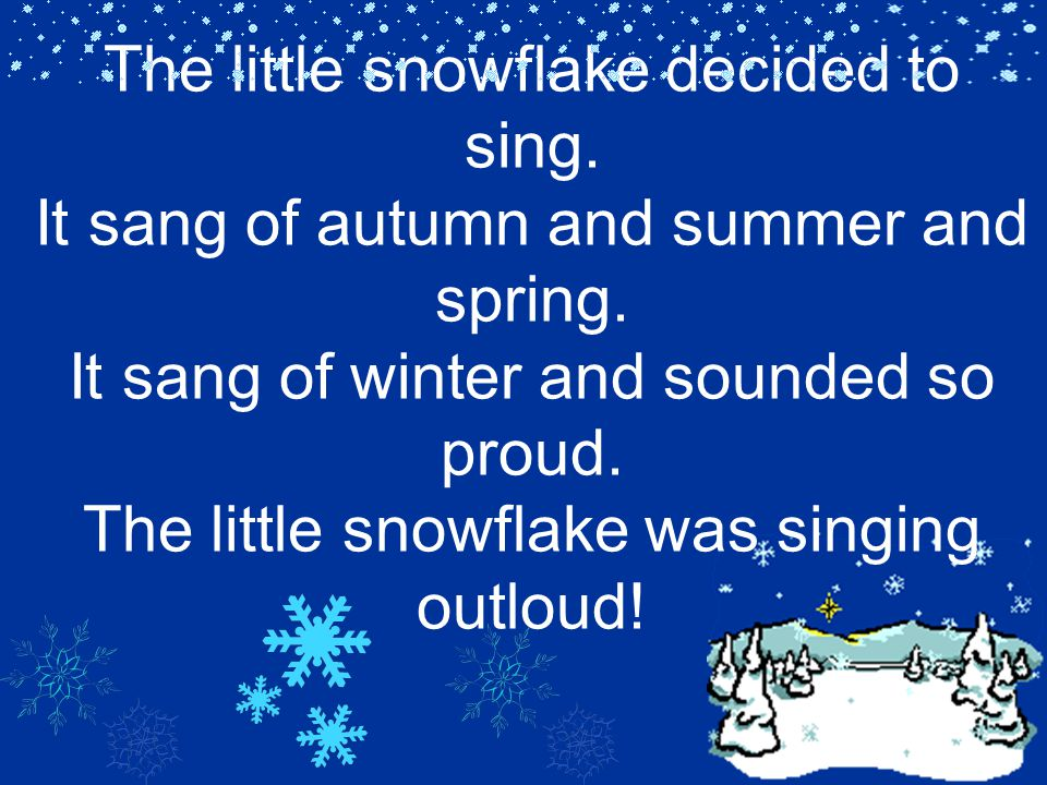 The little snowflake decided to sing. It sang of autumn and summer and spring. It sang of winter and sounded so proud. The little snowflake was singin