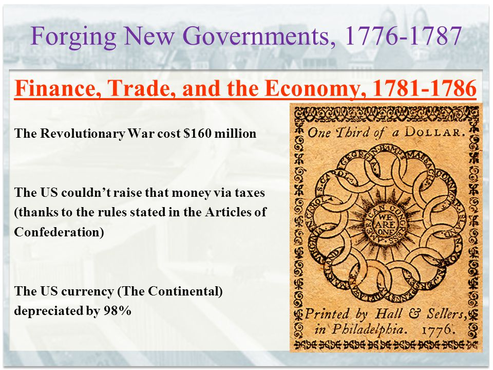 Forging New Governments, 1776-1787 Finance, Trade, and the Economy, 1781-1786 The Revolutionary War cost $160 million The US couldn't raise that money