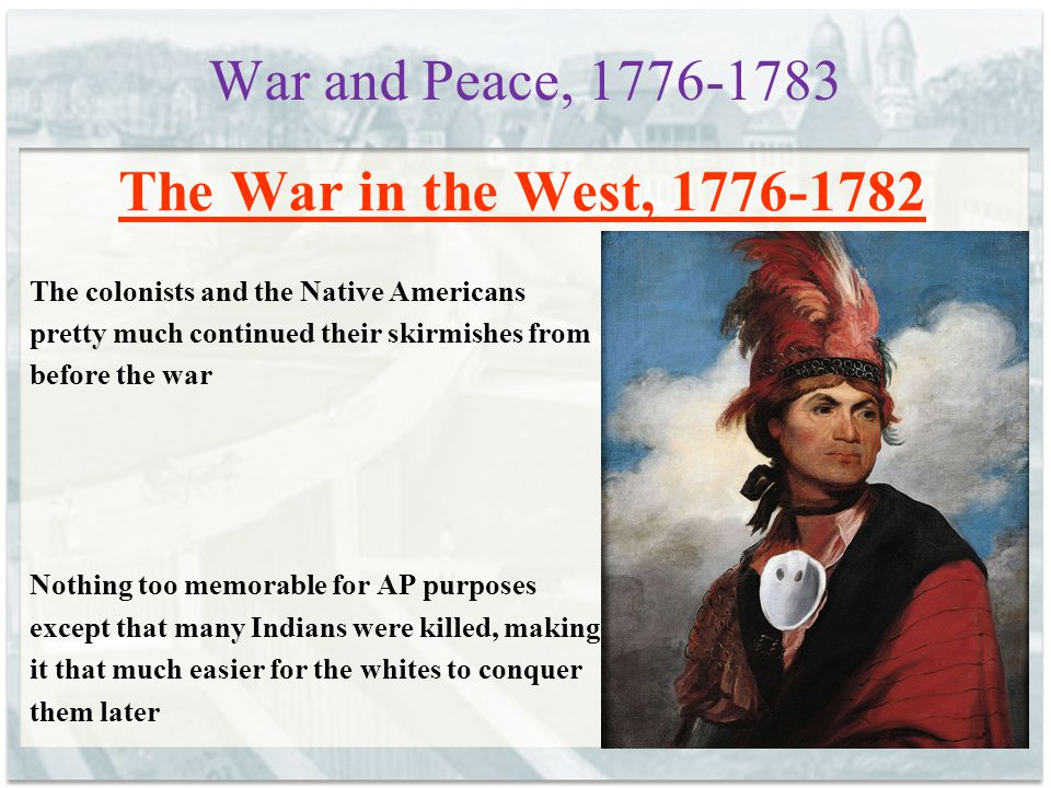 War and Peace, 1776-1783 The War in the West, 1776-1782 The colonists and the Native Americans pretty much continued their skirmishes from before the