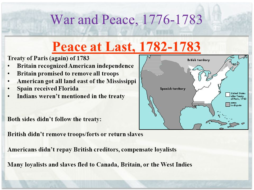 War and Peace, 1776-1783 Peace at Last, 1782-1783 Treaty of Paris (again) of 1783 Britain recognized American independence Britain promised to remove