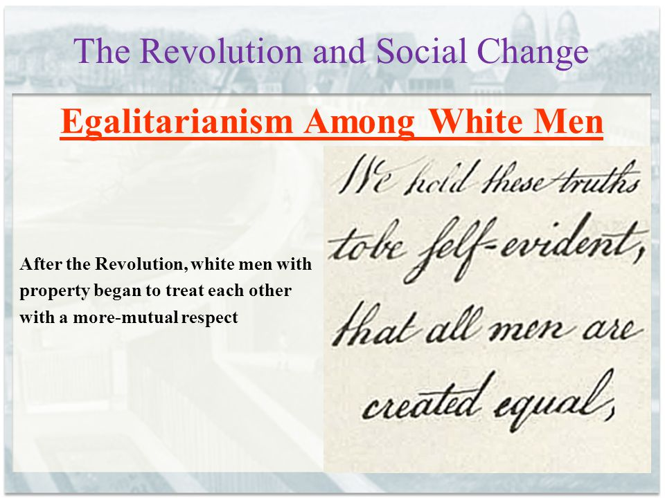 The Revolution and Social Change Egalitarianism Among White Men After the Revolution, white men with property began to treat each other with a more-mu