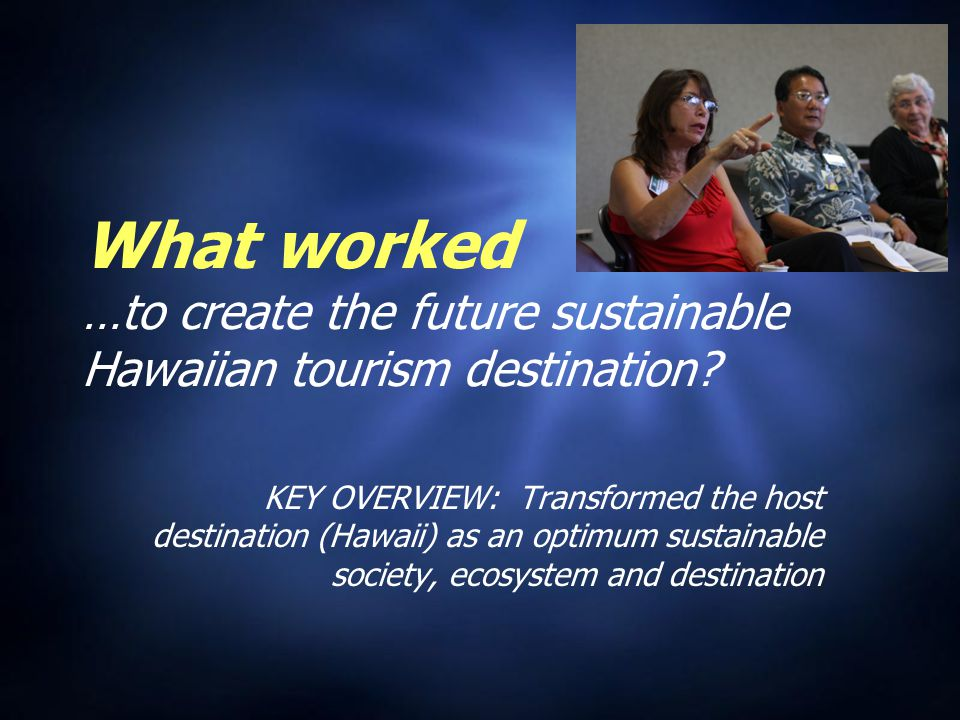 What worked …to create the future sustainable Hawaiian tourism destination.