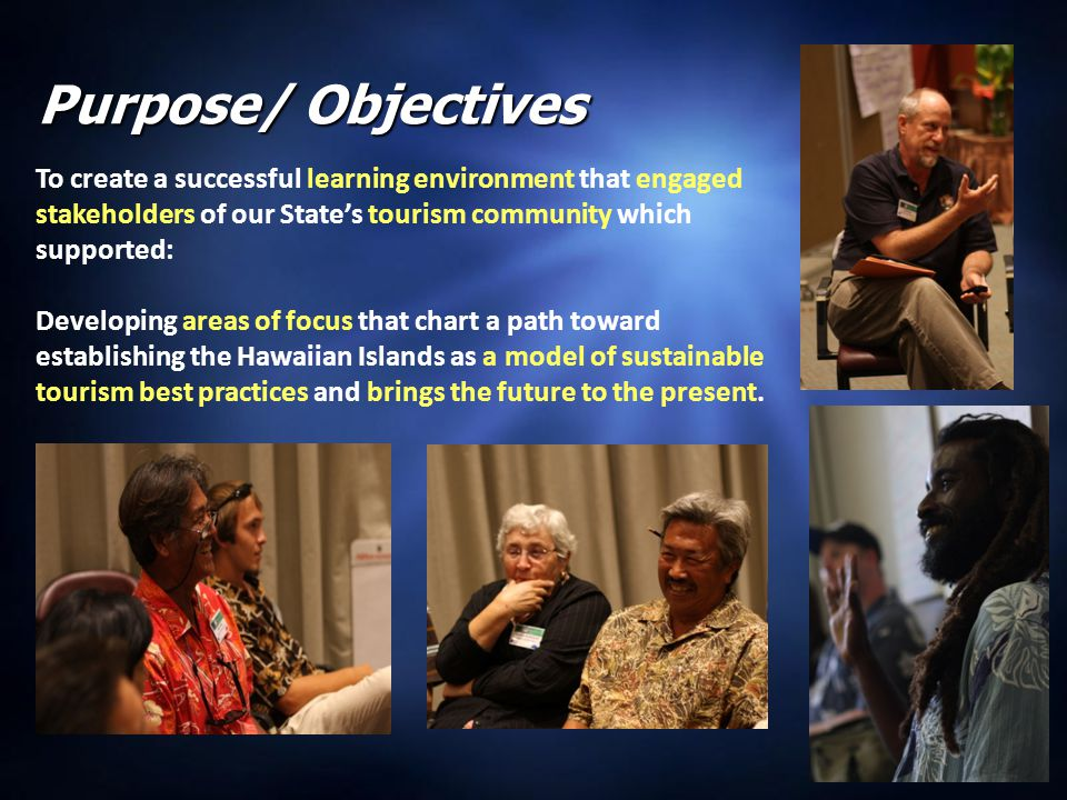2 Purpose/ Objectives To create a successful learning environment that engaged stakeholders of our State's tourism community which supported: Developing areas of focus that chart a path toward establishing the Hawaiian Islands as a model of sustainable tourism best practices and brings the future to the present.