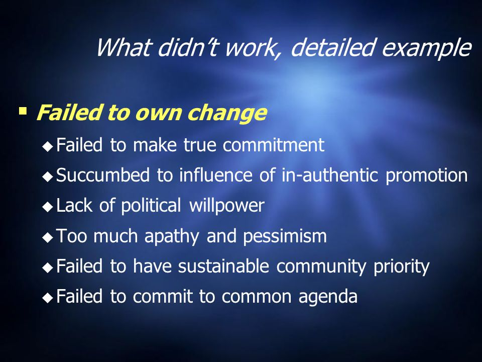 What didn't work, detailed example   Failed to own change   Failed to make true commitment   Succumbed to influence of in-authentic promotion   Lack of political willpower   Too much apathy and pessimism   Failed to have sustainable community priority   Failed to commit to common agenda