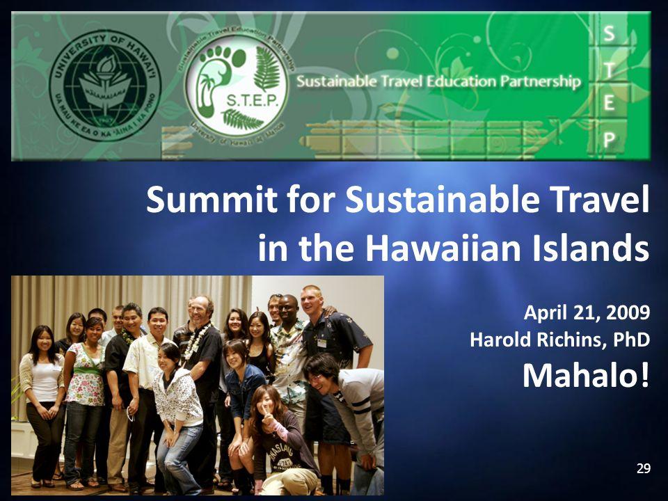 29 Summit for Sustainable Travel in the Hawaiian Islands April 21, 2009 Harold Richins, PhD Mahalo!