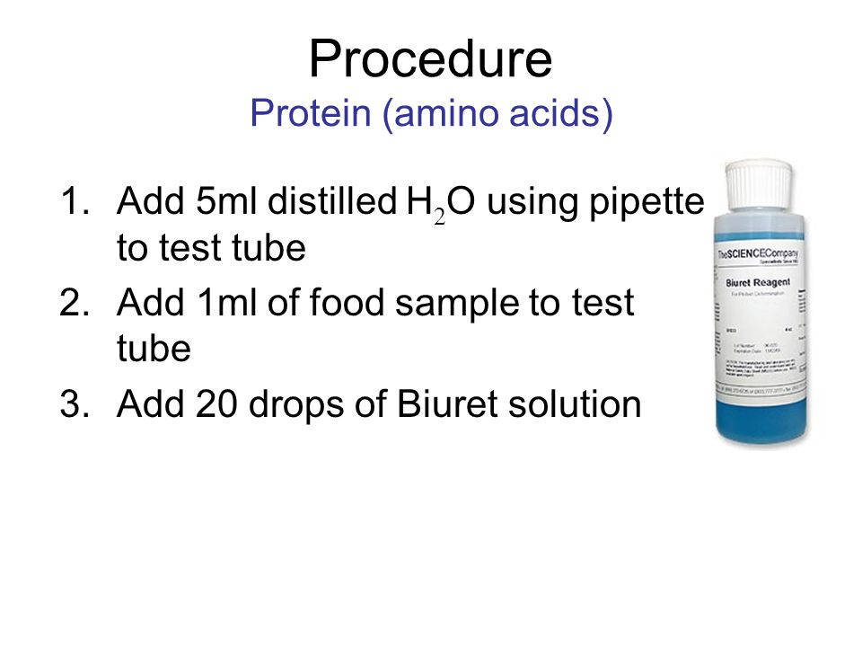 Procedure Protein (amino acids) 1.Add 5ml distilled H 2 O using pipette to test tube 2.Add 1ml of food sample to test tube 3.Add 20 drops of Biuret so