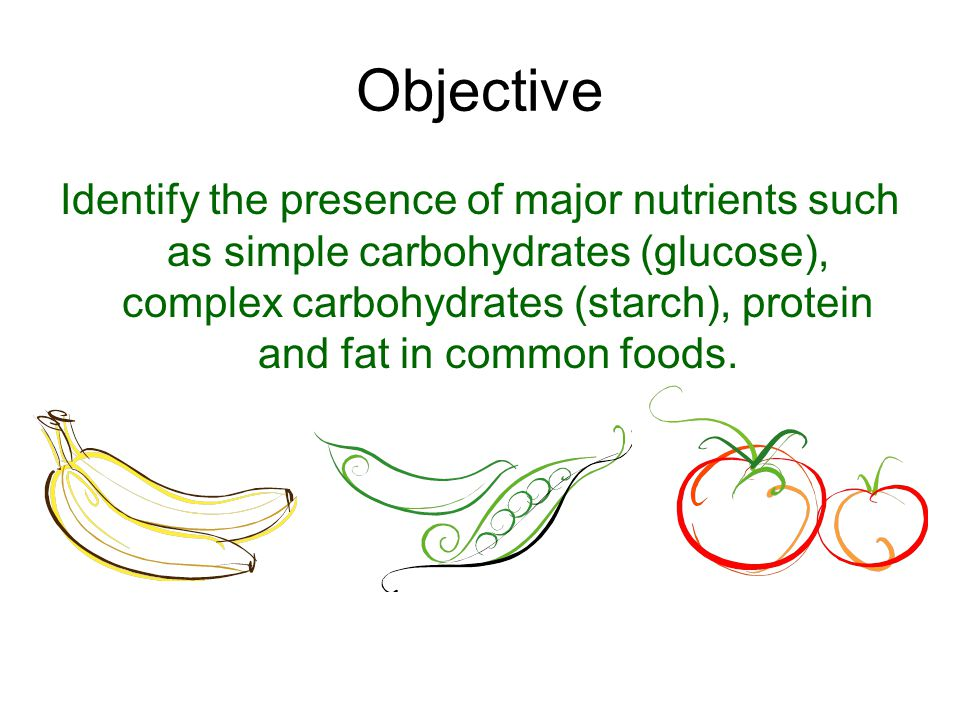 Objective Identify the presence of major nutrients such as simple carbohydrates (glucose), complex carbohydrates (starch), protein and fat in common f
