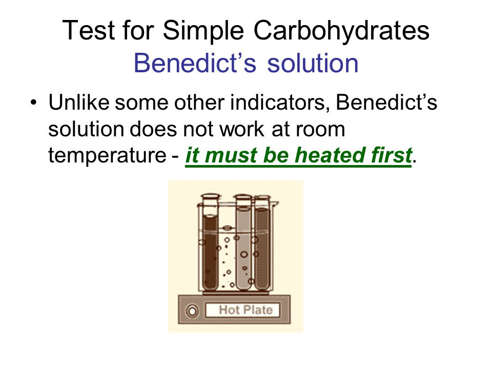Test for Simple Carbohydrates Benedict's solution Unlike some other indicators, Benedict's solution does not work at room temperature - it must be hea