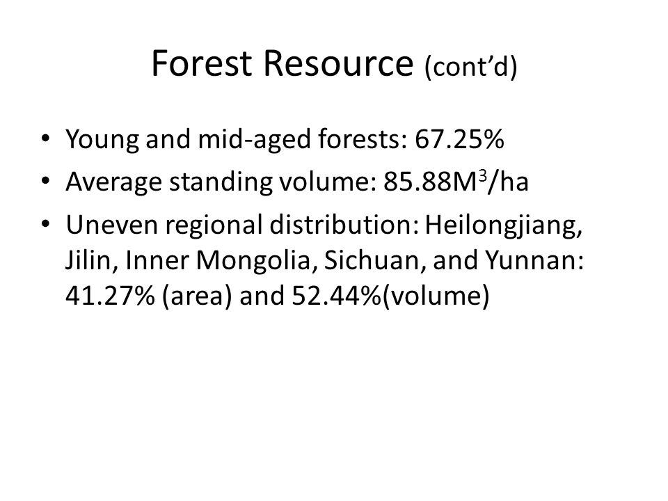 Forest Resource (cont'd) Young and mid-aged forests: 67.25% Average standing volume: 85.88M 3 /ha Uneven regional distribution: Heilongjiang, Jilin, Inner Mongolia, Sichuan, and Yunnan: 41.27% (area) and 52.44%(volume)