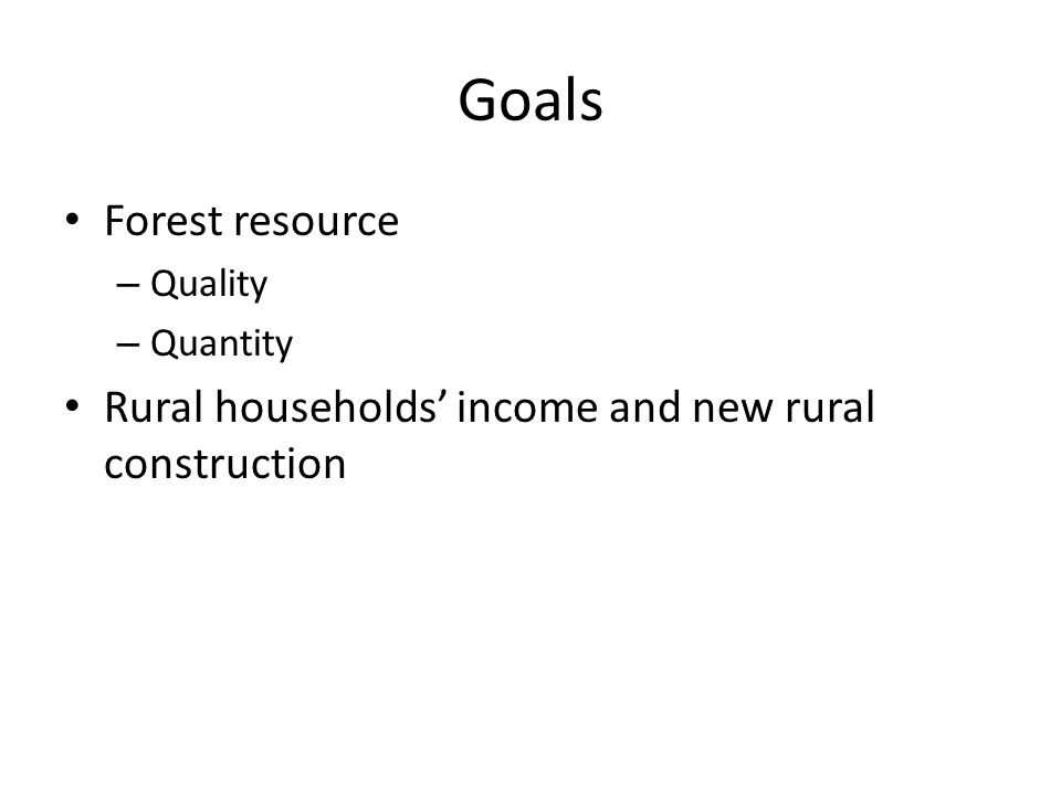 Goals Forest resource – Quality – Quantity Rural households' income and new rural construction