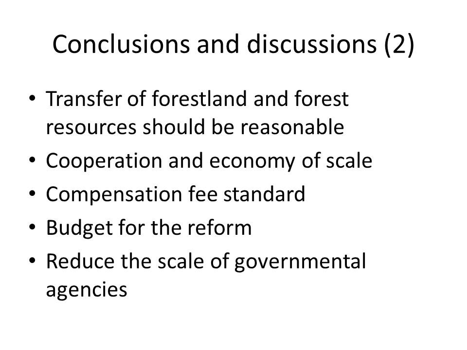 Conclusions and discussions (2) Transfer of forestland and forest resources should be reasonable Cooperation and economy of scale Compensation fee standard Budget for the reform Reduce the scale of governmental agencies