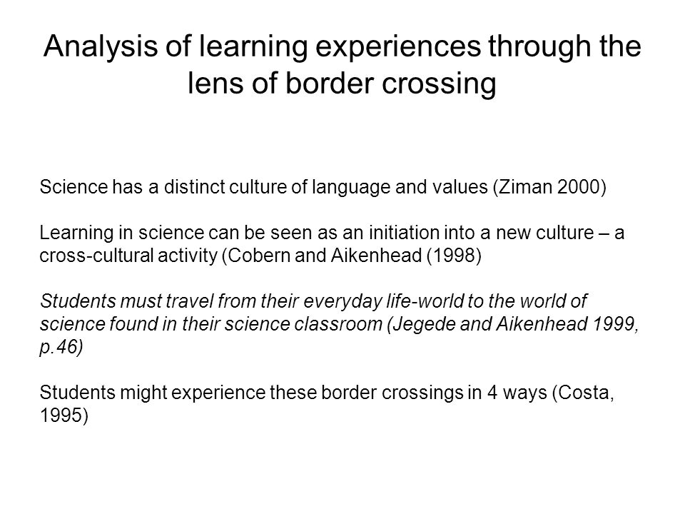 Analysis of learning experiences through the lens of border crossing Science has a distinct culture of language and values (Ziman 2000) Learning in sc