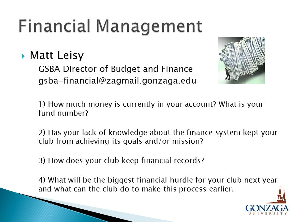  Matt Leisy GSBA Director of Budget and Finance gsba-financial@zagmail.gonzaga.edu 1) How much money is currently in your account? What is your fund