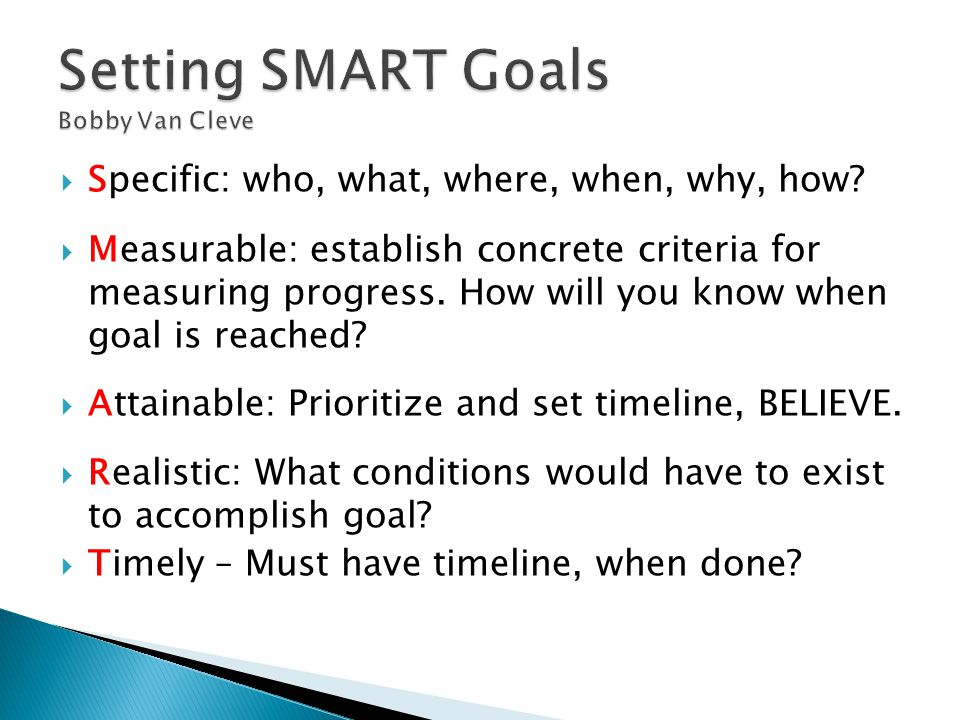  Specific: who, what, where, when, why, how?  Measurable: establish concrete criteria for measuring progress. How will you know when goal is reached