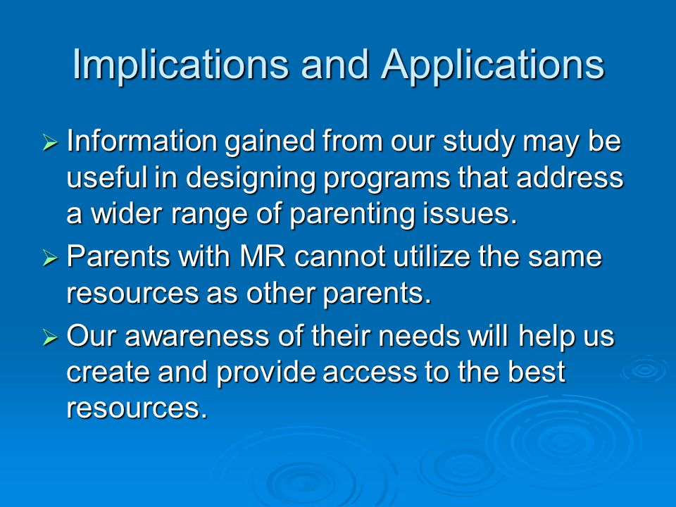 Implications and Applications  Information gained from our study may be useful in designing programs that address a wider range of parenting issues.