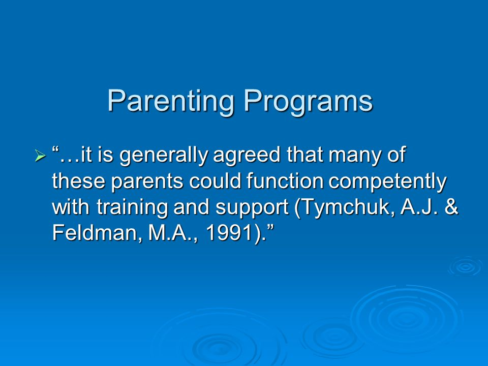 Parenting Programs  …it is generally agreed that many of these parents could function competently with training and support (Tymchuk, A.J.
