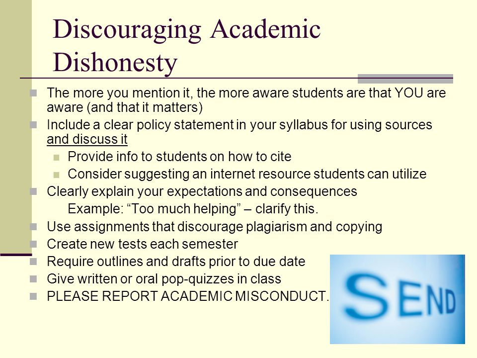 Discouraging Academic Dishonesty The more you mention it, the more aware students are that YOU are aware (and that it matters) Include a clear policy