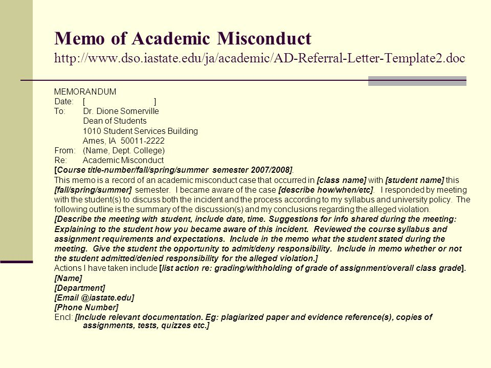 Memo of Academic Misconduct http://www.dso.iastate.edu/ja/academic/AD-Referral-Letter-Template2.doc MEMORANDUM Date:[ ] To:Dr. Dione Somerville Dean o