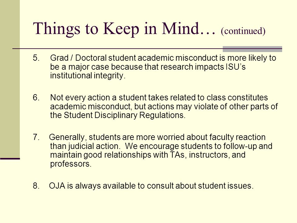 Things to Keep in Mind… (continued) 5. Grad / Doctoral student academic misconduct is more likely to be a major case because that research impacts ISU