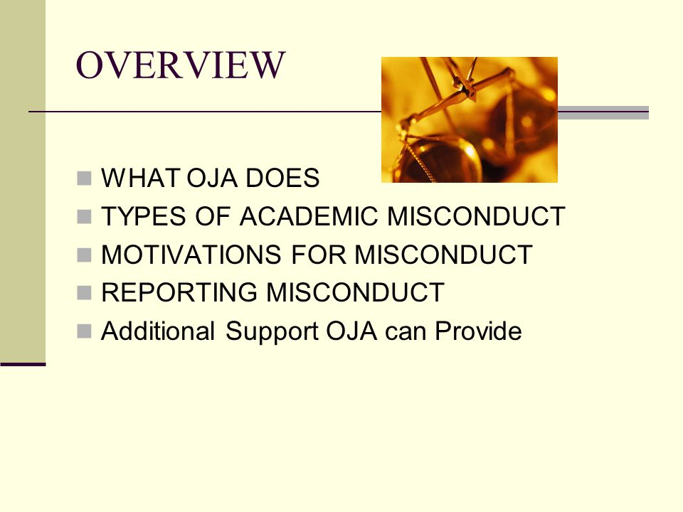 OVERVIEW WHAT OJA DOES TYPES OF ACADEMIC MISCONDUCT MOTIVATIONS FOR MISCONDUCT REPORTING MISCONDUCT Additional Support OJA can Provide