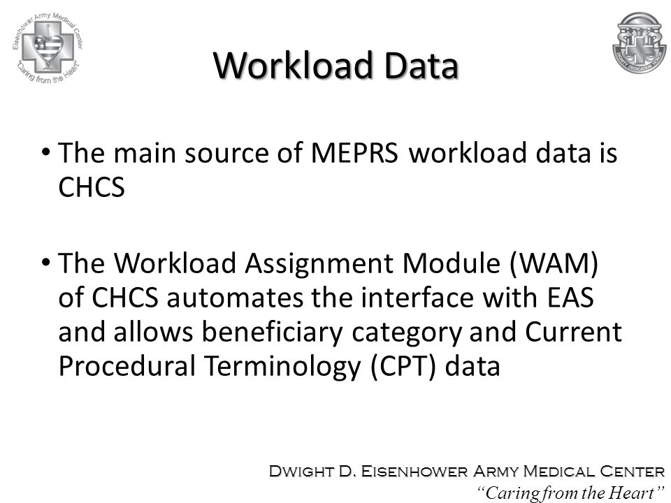 The main source of MEPRS workload data is CHCS The Workload Assignment Module (WAM) of CHCS automates the interface with EAS and allows beneficiary category and Current Procedural Terminology (CPT) data Dwight D.