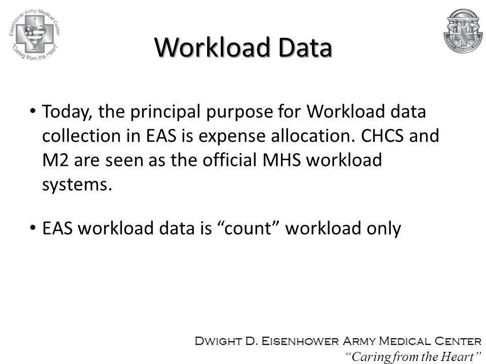 Workload Data Today, the principal purpose for Workload data collection in EAS is expense allocation. CHCS and M2 are seen as the official MHS workloa