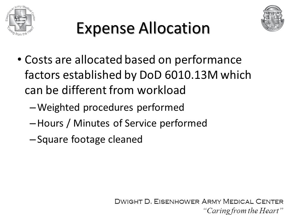 Expense Allocation Costs are allocated based on performance factors established by DoD 6010.13M which can be different from workload – Weighted procedures performed – Hours / Minutes of Service performed – Square footage cleaned Dwight D.