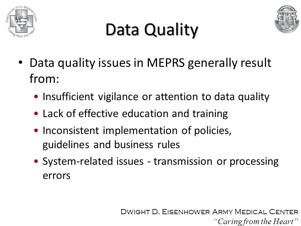 Data quality issues in MEPRS generally result from: Insufficient vigilance or attention to data quality Lack of effective education and training Inconsistent implementation of policies, guidelines and business rules System-related issues - transmission or processing errors Dwight D.