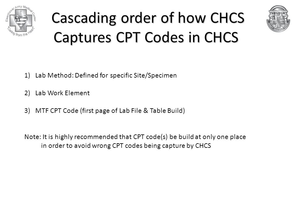 Cascading order of how CHCS Captures CPT Codes in CHCS Cascading order of how CHCS Captures CPT Codes in CHCS 1)Lab Method: Defined for specific Site/Specimen 2)Lab Work Element 3)MTF CPT Code (first page of Lab File & Table Build) Note: It is highly recommended that CPT code(s) be build at only one place in order to avoid wrong CPT codes being capture by CHCS