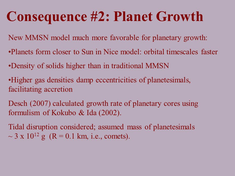 Consequence #2: Planet Growth New MMSN model much more favorable for planetary growth: Planets form closer to Sun in Nice model: orbital timescales faster Density of solids higher than in traditional MMSN Higher gas densities damp eccentricities of planetesimals, facilitating accretion Desch (2007) calculated growth rate of planetary cores using formulism of Kokubo & Ida (2002).