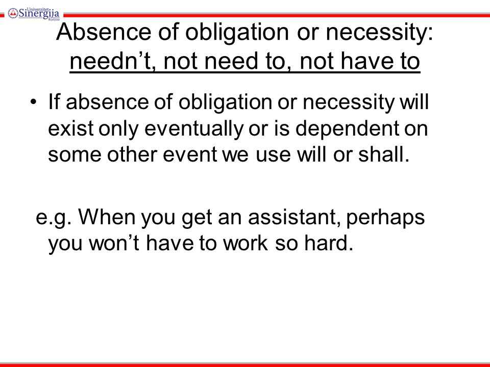 Absence of obligation or necessity: needn't, not need to, not have to If absence of obligation or necessity will exist only eventually or is dependent on some other event we use will or shall.