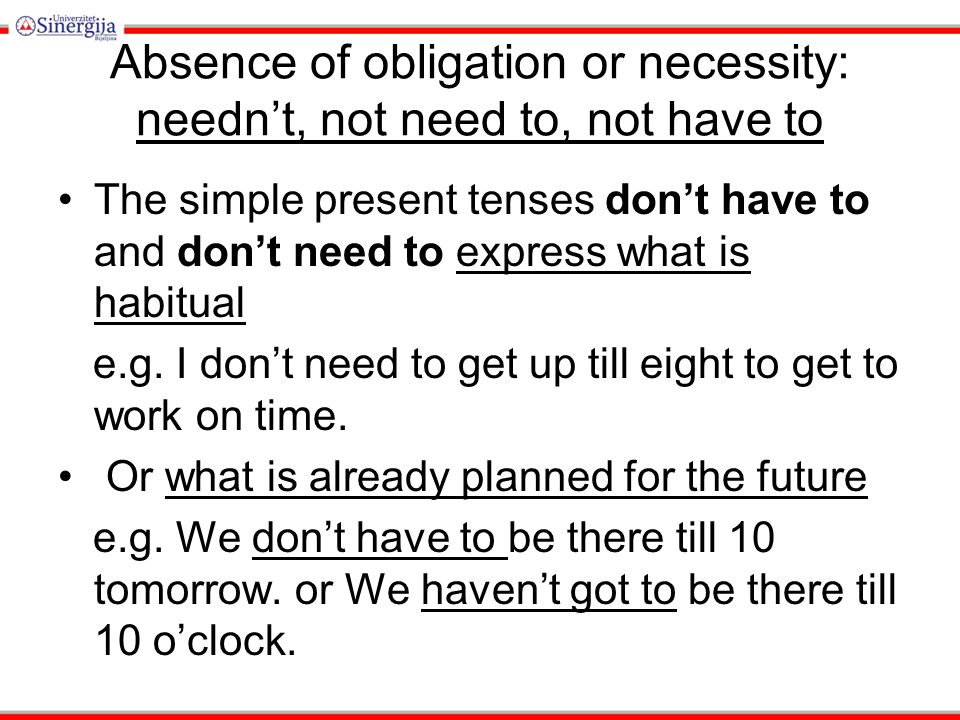 Absence of obligation or necessity: needn't, not need to, not have to The simple present tenses don't have to and don't need to express what is habitual e.g.