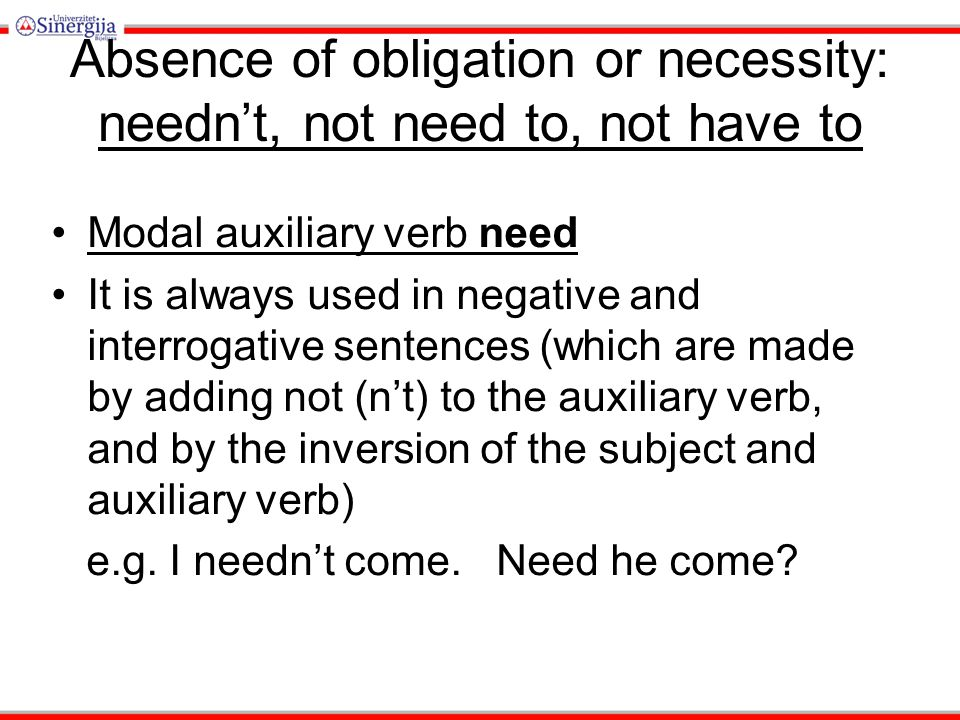 Absence of obligation or necessity: needn't, not need to, not have to Modal auxiliary verb need It is always used in negative and interrogative sentences (which are made by adding not (n't) to the auxiliary verb, and by the inversion of the subject and auxiliary verb) e.g.