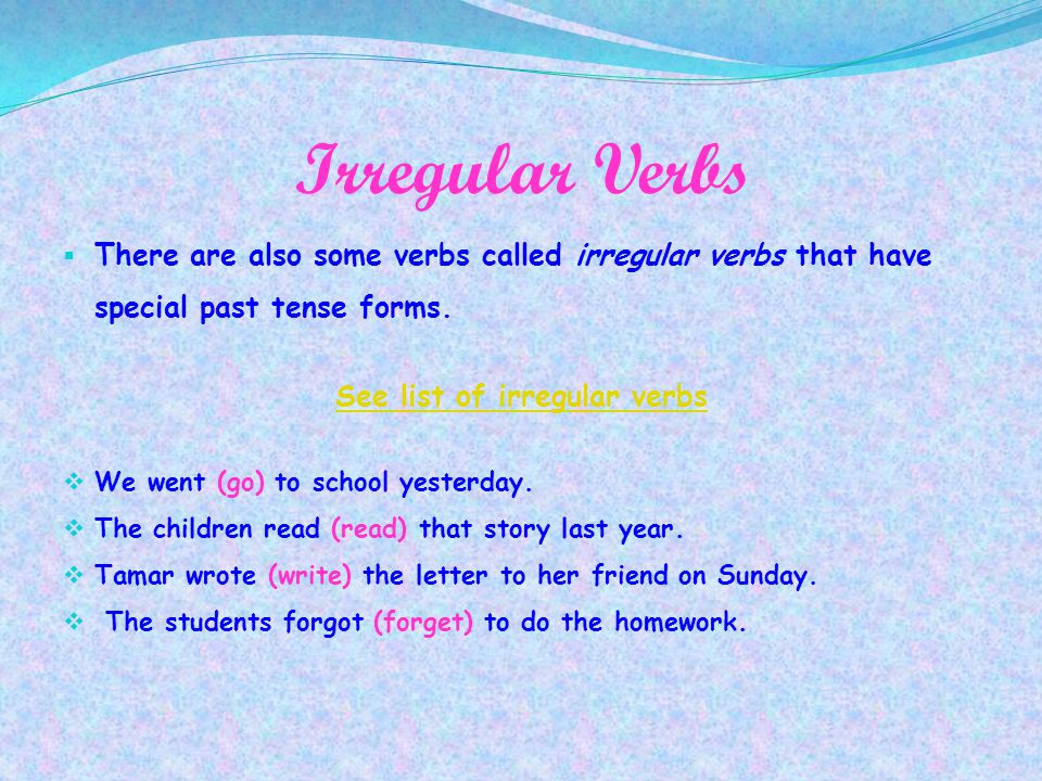 Irregular Verbs TThere are also some verbs called irregular verbs that have special past tense forms. See list of irregular verbs WWe went (go) to