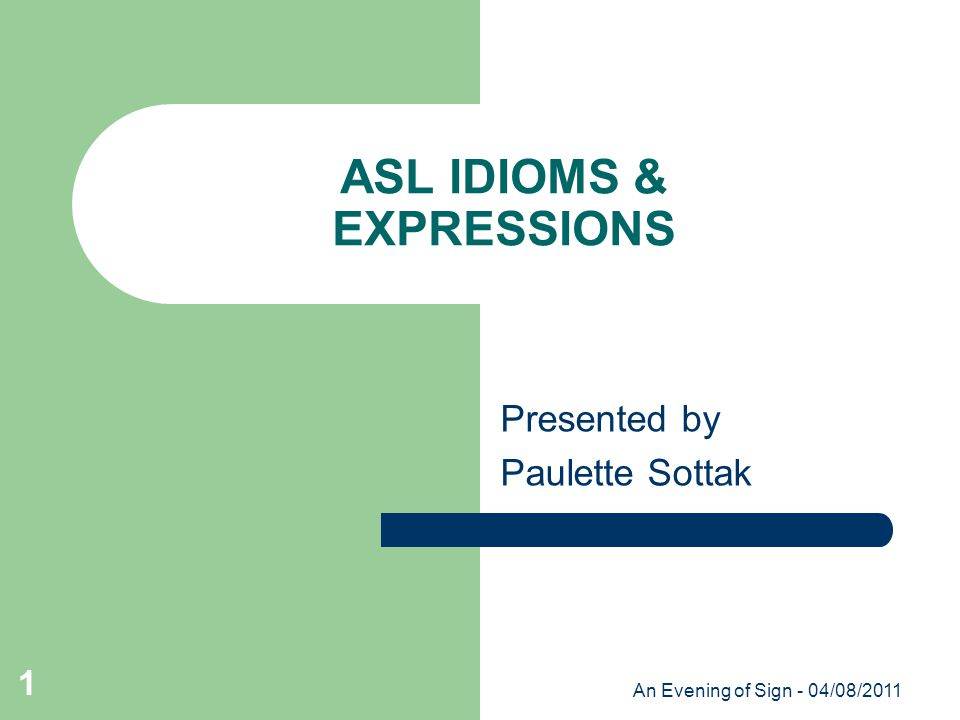 An Evening of Sign - 04/08/2011 1 ASL IDIOMS & EXPRESSIONS Presented by Paulette Sottak
