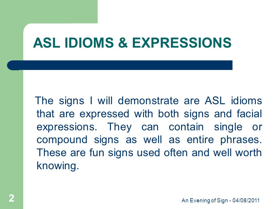 An Evening of Sign - 04/08/2011 2 The signs I will demonstrate are ASL idioms that are expressed with both signs and facial expressions.