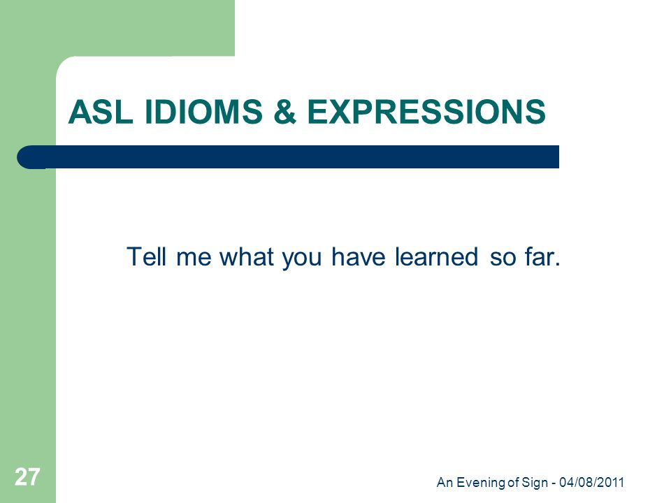An Evening of Sign - 04/08/2011 27 ASL IDIOMS & EXPRESSIONS Tell me what you have learned so far.
