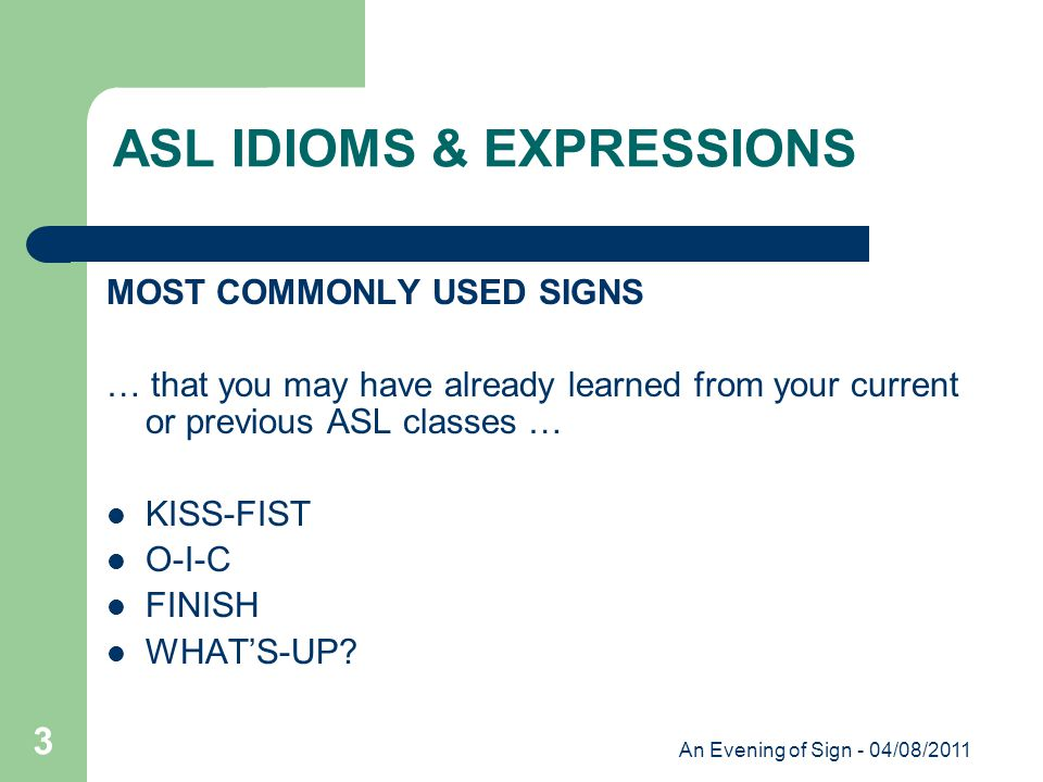 An Evening of Sign - 04/08/2011 3 MOST COMMONLY USED SIGNS … that you may have already learned from your current or previous ASL classes … KISS-FIST O-I-C FINISH WHAT'S-UP.
