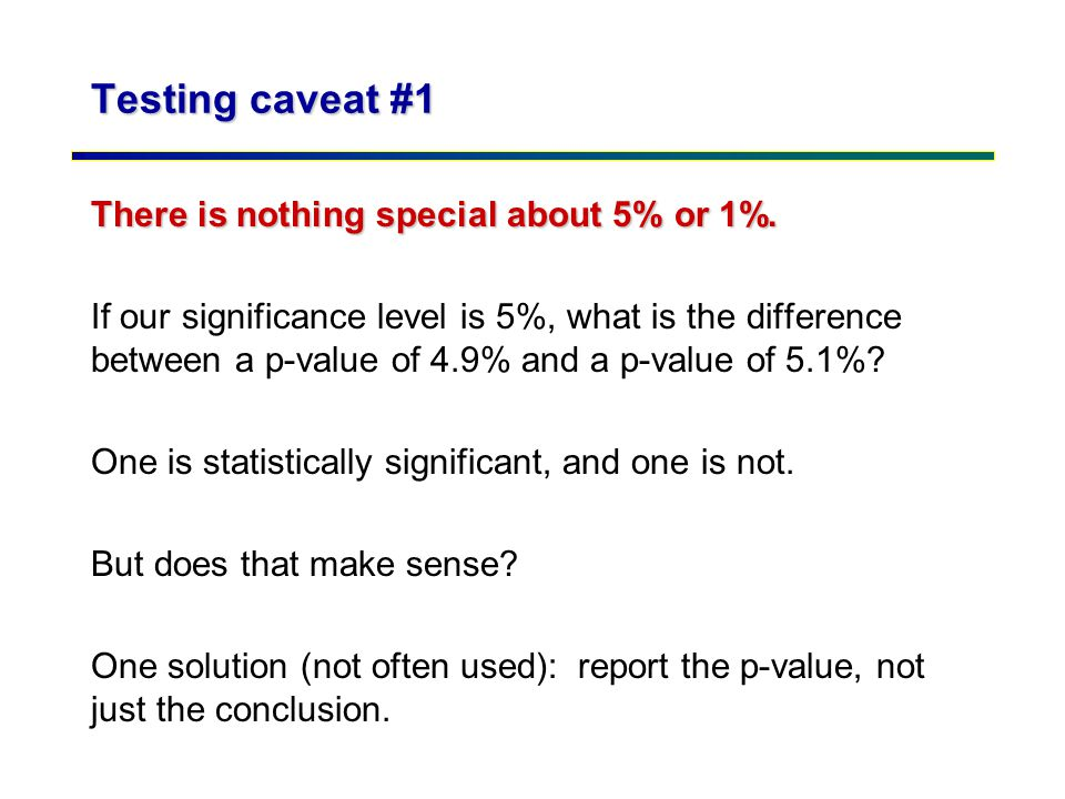 Testing caveat #1 There is nothing special about 5% or 1%. If our significance level is 5%, what is the difference between a p-value of 4.9% and a p-v