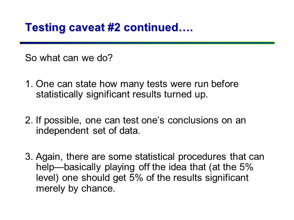 Testing caveat #2 continued…. So what can we do? 1. One can state how many tests were run before statistically significant results turned up. 2. If po