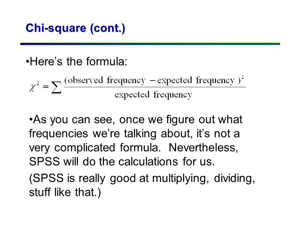 Chi-square (cont.) Here's the formula: As you can see, once we figure out what frequencies we're talking about, it's not a very complicated formula. N