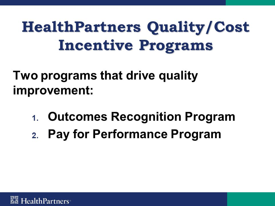 HealthPartners Quality/Cost Incentive Programs Two programs that drive quality improvement: 1. 1. Outcomes Recognition Program 2. 2. Pay for Performan