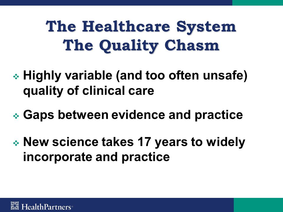 The Healthcare System The Quality Chasm   Highly variable (and too often unsafe) quality of clinical care   Gaps between evidence and practice  