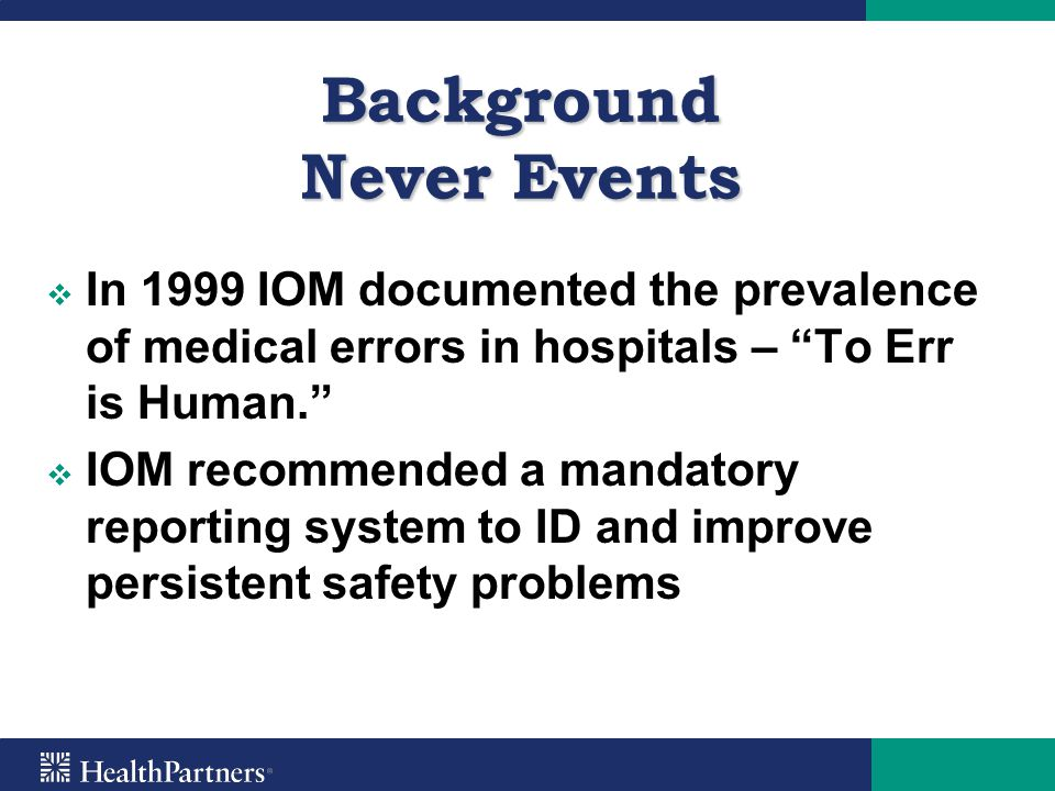 "Background Never Events   In 1999 IOM documented the prevalence of medical errors in hospitals – ""To Err is Human.""   IOM recommended a mandatory"