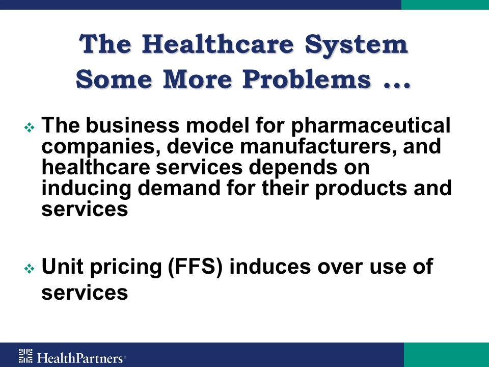 The Healthcare System Some More Problems …   Asymmetry of information between patients and professionals   Patients do not understand the quality and cost of healthcare services (Quality for consumers is convenience, access and amenities)   Variability in health care performance is often unknown and providers are reluctant to display it