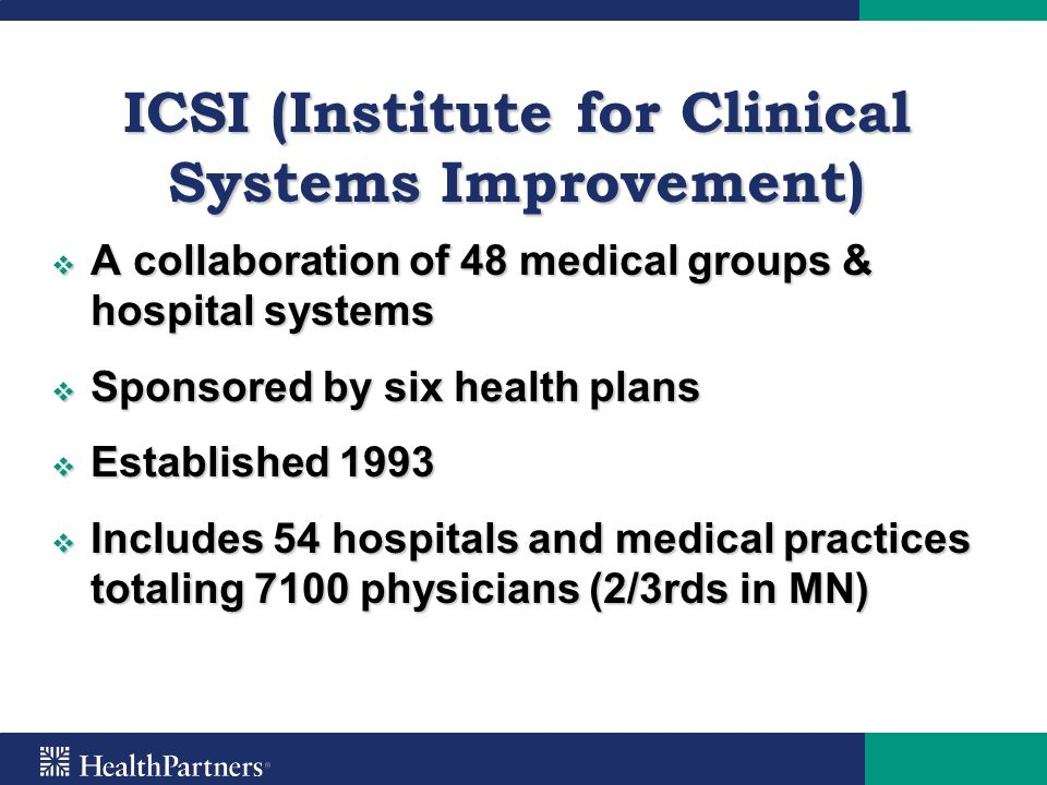ICSI (Institute for Clinical Systems Improvement)  A collaboration of 48 medical groups & hospital systems  Sponsored by six health plans  Establis