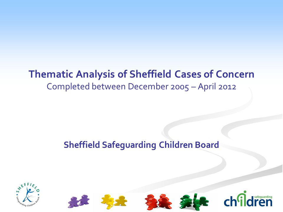 Thematic Analysis of Sheffield Cases of Concern Completed between December 2005 – April 2012 Sheffield Safeguarding Children Board